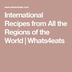 International Recipes from All the Regions of the World | Whats4eats