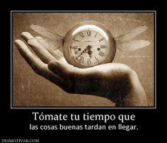 Tómate tu tiempo que las cosas buenas tardan en llegar.