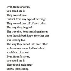 It was easy to tell that they were drunk but not of alcohol but off of each other the way they laughed the way they sneaked glances yet from far away you could tell they were utterly intoxicated with each other