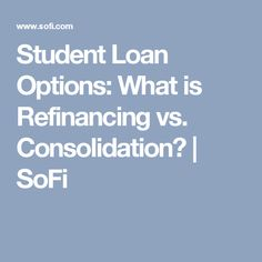 Student Loan Options: What is Refinancing vs. Consolidation? | SoFi