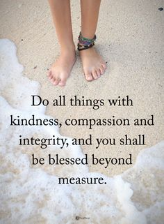 Do all the things with kindness, compassion and integrity, and you shall be blessed beyond measure.  #powerofpositivity #positivewords  #positivethinking #inspirationalquote #motivationalquotes #quotes #life #love #hope #faith #respect #kindness #compassion ##integrity #blessed #beyond