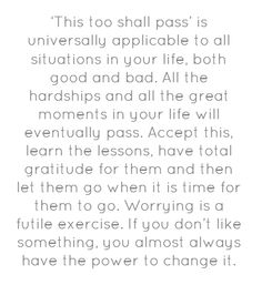 'This too shall pass' is universally applicable to all situations...