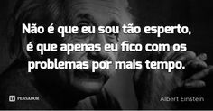 Não é que eu sou tão esperto, é que apenas eu fico com os problemas por mais tempo. — Albert Einstein