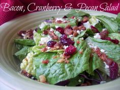 Bacon, Cranberry and Pecan Salad - just combine salad greens, bacon bits, dried cranberries, glazed pecans, feta cheese, and poppyseed dressing or a strawberry or raspberry vinaigrette.