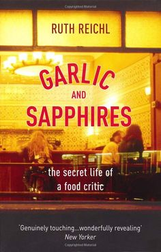 Garlic and Sapphires: The Secret Life of a Critic in Disguise [The first food memoir I ever read. Needless to say, I was hooked]
