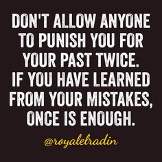DON'T ALLOW ANYONE TO PUNISH YOU FOR YOUR PAST TWICE. IF YOU HAVE LEARNED FROM  YOUR MISTAKES,  ONCE IS ENOUGH.