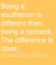 i get an AMEN? rednecks are everywhere. what most people refer to these days as a 'redneck' ain't even correct, (ty Jeff Foxworthy). btw, love me some REAL rednecks, PTL for em. but every Southerner ain't a Redneck. Southern Ladies, Southern Pride, Southern Sayings, Southern Comfort, Southern Charm, Southern Humor, Southern Living, Southern Gentleman, Southern Heritage