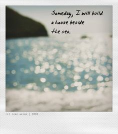 Someday I will build a house beside the sea...