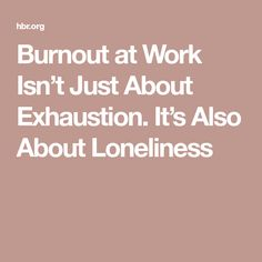 Burnout at Work Isn't Just About Exhaustion. It's Also About Loneliness
