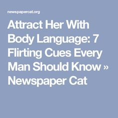 Attract Her With Body Language: 7 Flirting Cues Every Man Should Know » Newspaper Cat