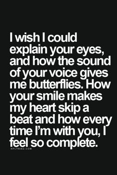 """I wish I could explain your eyes, or how the sound of your voice gives me…"