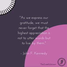 """""""As we express our gratitude, we must never forget that the highest appreciation is not to utter words but to live by them."""" John F. Kennedy Thankful Thursday: gratitude quote"""