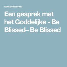 Een gesprek met het Goddelijke  - Be Blissed– Be Blissed