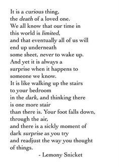 What the death of a loved one feels like, according to Lemony Snicket. I don't think words can describe it better. The Words, It Goes On, Beautiful Words, Beautiful Images, Grief, Inspire Me, In This World, Quotes To Live By, Favorite Quotes