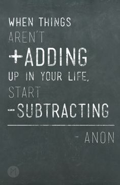 """When things aren't adding up in your life, start subtracting."" - Anon"