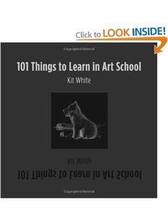 101 Things to Learn in Art School: Amazon.co.uk: Kit White: Books