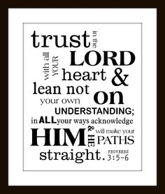 Trust in the Lord with all your heart and lean not on your own understanding; in all your way acknowledge Him and He will make your paths straight. ~ Proverbs 3:5-6