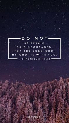 Do not be afraid or discouraged, for the Lord God, my God, is with you. | 1 Chronicles 28:20