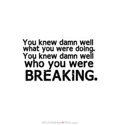 You knew damn well what you were doing. You knew damn well who you were breaking. Picture Quotes.
