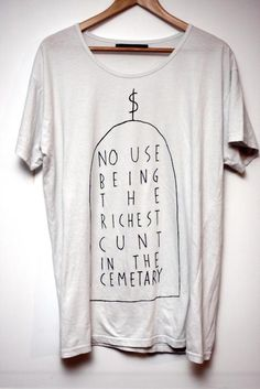 no use being the richest cunt in the cemetary    SO TRUE! this body is just a vessel, remember what's important xxx