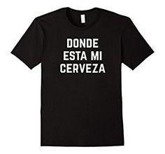 Amazon.com: Donde Esta Mi Cerveza T-Shirt: Beer Shirt