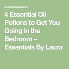 4 Essential Oil Potions to Get You Going in the Bedroom – Essentials By Laura
