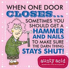 Aunty Acid: When one door closes, sometimes you should get a hammer and nails to make sure the darn thing stays shut!