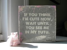 Hand painted Nursery Art // If You Think Im Cute Now in pink and grey // handpainted sign // baby girl // tutu. $28.00, via Etsy.
