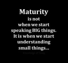 Maturity is not when we start speaking big things. It is when we start understanding small things......