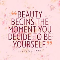 """Beauty begins the moment you decide to be yourself."""