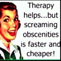 follow through with me on this...if I drive you insane you may need therapy...however screaming passionate obscenities during sex is faster and cheaper...  lets try it! S I love the way you think!!