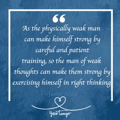 """""""As the physically weak man can make himself strong by careful and patient training, so the man of weak thoughts can make them strong by exercising himself in right thinking."""" — James Allen, As a Man Thinketh"""