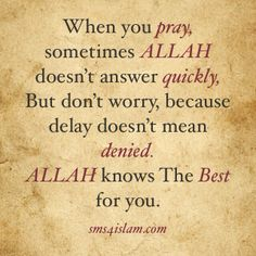 When you pray, sometimes Allah doesn't answer quickly, but don;t worry, because delay doesn't mean denied. Allah knows the best for you.  sms4islam.com