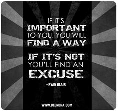 If It's important to you. You will find a way. If it's not you'll find an excuse- Ryan Blair
