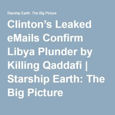 Clinton's Leaked eMails Confirm Libya Plunder by Killing Qaddafi | Starship Earth: The Big Picture