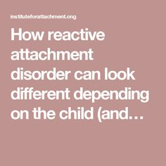 How reactive attachment disorder can look different depending on the child (and…