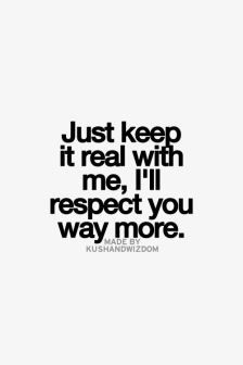 just keep it real with me, I'll respect you way more