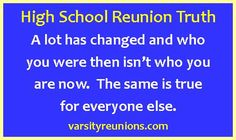 High School Reunion Truth A lot has changed and who  you were then isn't who you  are now.  The same is true  for everyone else. varsityreunions.com