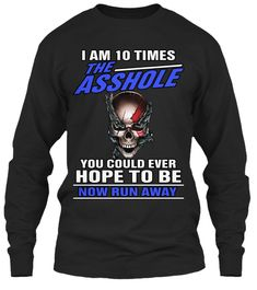 I Am 10times The Asshole You Could Ever Hope To Be Now Run Away Black Long Sleeve T-Shirt Front