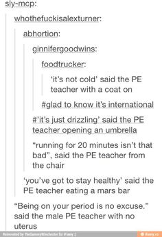 """Once I was having an asthma attack and literally couldn't breath while we were running the mile, so I went to the teacher and she said """"walk for about 5 seconds then steady your running speed."""" Also when I asked to go to the nurse because I COULDN'T BREATH she said """"Can it wait?"""" ~Ash"""