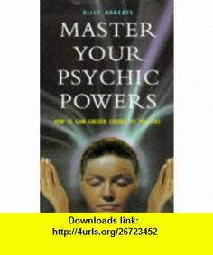 Master Your Psychic Powers How to Gain Greater Control of Your Life (9780713727166) Billy Roberts , ISBN-10: 0713727160  , ISBN-13: 978-0713727166 ,  , tutorials , pdf , ebook , torrent , downloads , rapidshare , filesonic , hotfile , megaupload , fileserve