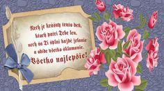 Nech je krásny tento deň, ktorý patrí Tebe len,  nech sa Ti splní každé želanie a odíde všetko sklamanie. Všetko najlepšie!