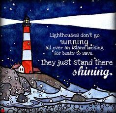 """Lighthouses don't go running all over an island looking for boats to save. They just stand there shining."""