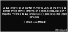 Lo que se espera de un escritor en América Latina es una mezcla de profeta, crítico, cómico, conciencia en el exilio, bondad, erudición y modestía. Prefiero la de que somos escritores sólo para no ser simple borrachos. (Fabrizio Mejía Madrid)