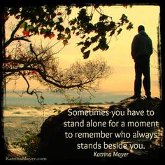 Sometimes you have to stand alone for a moment to remember who always stands beside you. Katrina Mayer
