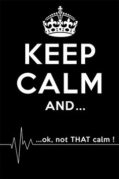 Keep Calm and... Ok not THAT calm