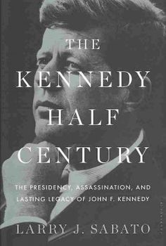 Catalog - The Kennedy half-century : the Presidency, assassination, and lasting legacy of John F. Kennedy / Larry J. Sabato.