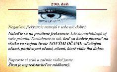 Negatívne frekvencie nemajú v sebe nič dobré.   Nalaďte sa na pozitívne frekvencie, kde sa nachádzajú aj vaše priania. Dosiahnete to tak, keď sa budete pozerať na všetko vo svojom živote NOVÝMI OČAMI: vďačnými očami, pozitívnymi očami, očami, ktoré vidia iba dobro.  Napravte si zrak a začnite vidieť jasne. Život je nepredstaviteľne nádherný.
