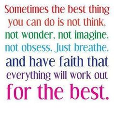 How Does Faith Work: Simple Short Sermons: Sometimes the best thing you can do is not think, no wonder, not imagine not obsess. Just breathe and have faith that everything will work our for the best. Cute Quotes, Great Quotes, Quotes To Live By, Funny Quotes, Inspirational Quotes, Motivational Quotes, Drake Quotes, Top Quotes, Awesome Quotes
