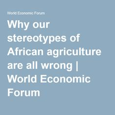 Why our stereotypes of African agriculture are all wrong | World Economic Forum